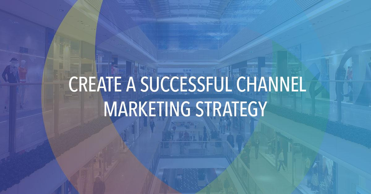 How To Create A Successful Channel Marketing Strategy